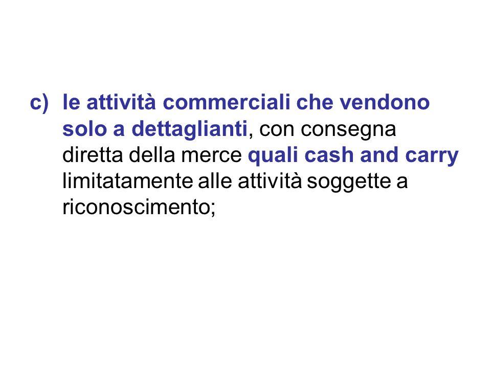c)le attività commerciali che vendono solo a dettaglianti, con consegna diretta della merce quali cash and carry limitatamente alle attività soggette