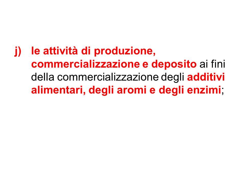 j)le attività di produzione, commercializzazione e deposito ai fini della commercializzazione degli additivi alimentari, degli aromi e degli enzimi;