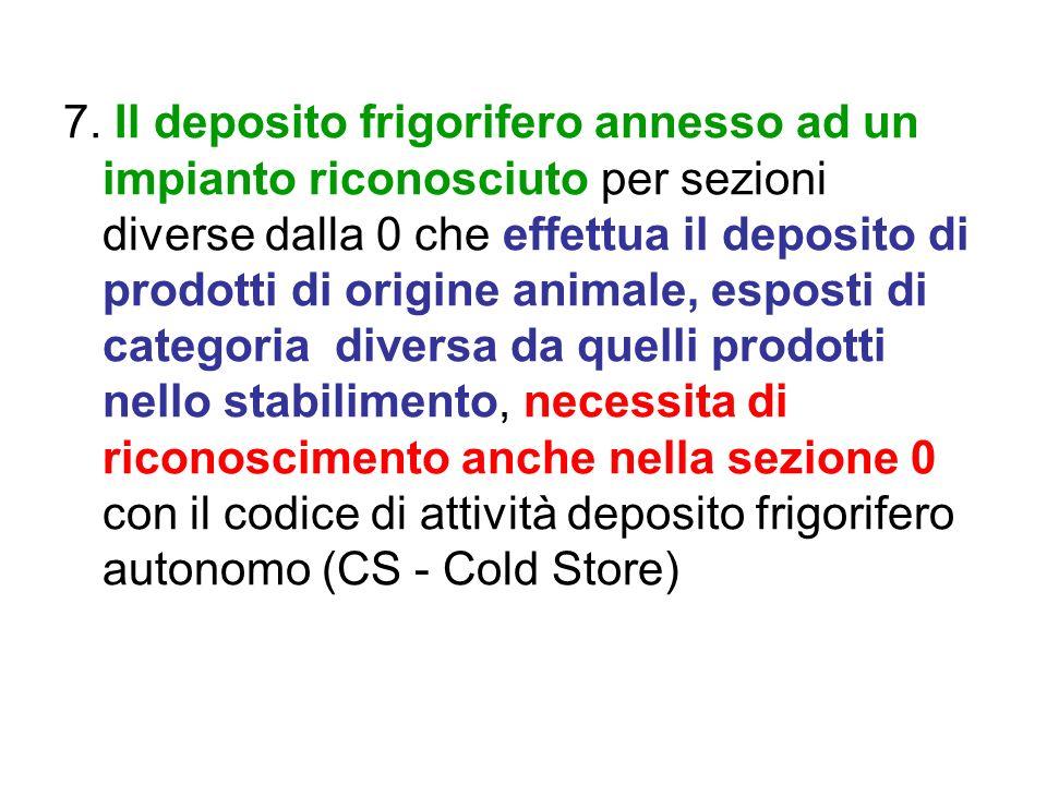 7. Il deposito frigorifero annesso ad un impianto riconosciuto per sezioni diverse dalla 0 che effettua il deposito di prodotti di origine animale, es