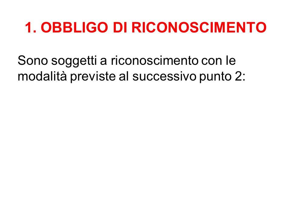 1. OBBLIGO DI RICONOSCIMENTO Sono soggetti a riconoscimento con le modalità previste al successivo punto 2: