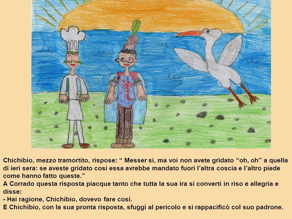 Chichibio, mezzo tramortito, rispose: Messer si, ma voi non avete gridato oh, oh a quella di ieri sera: se aveste gridato così essa avrebbe mandato fu