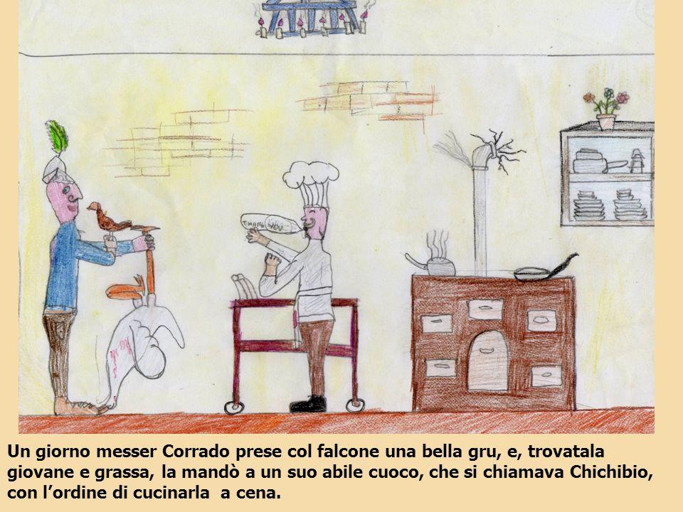 Un giorno messer Corrado prese col falcone una bella gru, e, trovatala giovane e grassa, la mandò a un suo abile cuoco, che si chiamava Chichibio, con