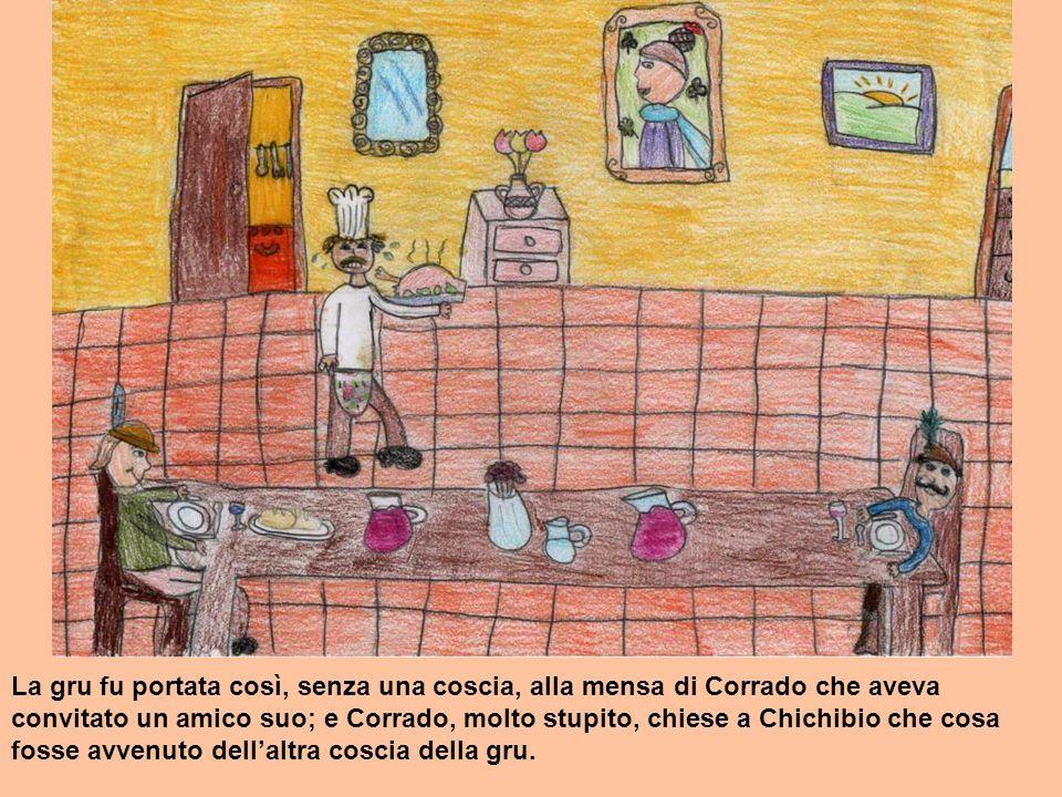 La gru fu portata così, senza una coscia, alla mensa di Corrado che aveva convitato un amico suo; e Corrado, molto stupito, chiese a Chichibio che cos