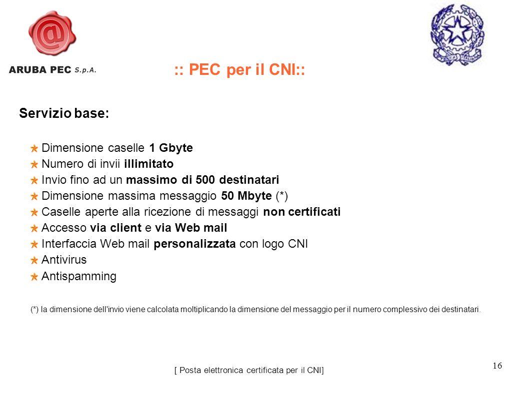 16 [ Posta elettronica certificata per il CNI] Servizio base: Dimensione caselle 1 Gbyte Numero di invii illimitato Invio fino ad un massimo di 500 de