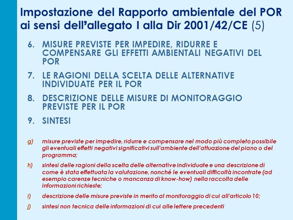 Impostazione del Rapporto ambientale del POR ai sensi dell allegato I alla Dir 2001/42/CE (5) 6.MISURE PREVISTE PER IMPEDIRE, RIDURRE E COMPENSARE GLI EFFETTI AMBIENTALI NEGATIVI DEL POR 7.LE RAGIONI DELLA SCELTA DELLE ALTERNATIVE INDIVIDUATE PER IL POR 8.DESCRIZIONE DELLE MISURE DI MONITORAGGIO PREVISTE PER IL POR 9.SINTESI g)misure previste per impedire, ridurre e compensare nel modo più completo possibile gli eventuali effetti negativi significativi sull ambiente dell attuazione del piano o del programma; h)sintesi delle ragioni della scelta delle alternative individuate e una descrizione di come è stata effettuata la valutazione, nonché le eventuali difficoltà incontrate (ad esempio carenze tecniche o mancanza di know-how) nella raccolta delle informazioni richieste; i)descrizione delle misure previste in merito al monitoraggio di cui all articolo 10; j)sintesi non tecnica delle informazioni di cui alle lettere precedenti