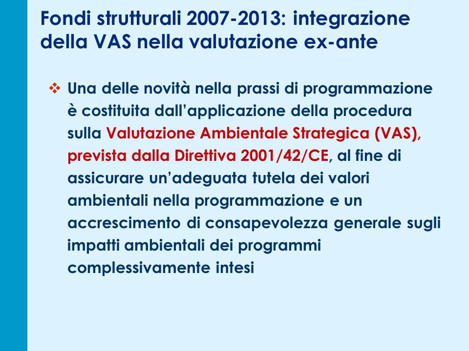 Fondi strutturali 2007-2013: integrazione della VAS nella valutazione ex-ante Una delle novità nella prassi di programmazione è costituita dallapplicazione della procedura sulla Valutazione Ambientale Strategica (VAS), prevista dalla Direttiva 2001/42/CE, al fine di assicurare unadeguata tutela dei valori ambientali nella programmazione e un accrescimento di consapevolezza generale sugli impatti ambientali dei programmi complessivamente intesi