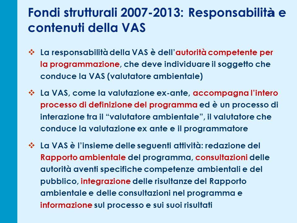 Fondi strutturali 2007-2013: Responsabilit à e contenuti della VAS La responsabilità della VAS è dellautorità competente per la programmazione, che deve individuare il soggetto che conduce la VAS (valutatore ambientale) La VAS, come la valutazione ex-ante, accompagna lintero processo di definizione del programma ed è un processo di interazione tra il valutatore ambientale, il valutatore che conduce la valutazione ex ante e il programmatore La VAS è linsieme delle seguenti attività: redazione del Rapporto ambientale del programma, consultazioni delle autorità aventi specifiche competenze ambientali e del pubblico, integrazione delle risultanze del Rapporto ambientale e delle consultazioni nel programma e informazione sul processo e sui suoi risultati