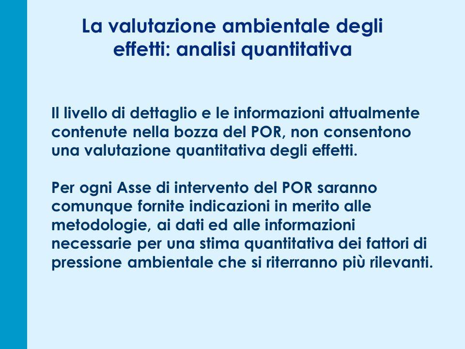 La valutazione ambientale degli effetti: analisi quantitativa Il livello di dettaglio e le informazioni attualmente contenute nella bozza del POR, non consentono una valutazione quantitativa degli effetti.