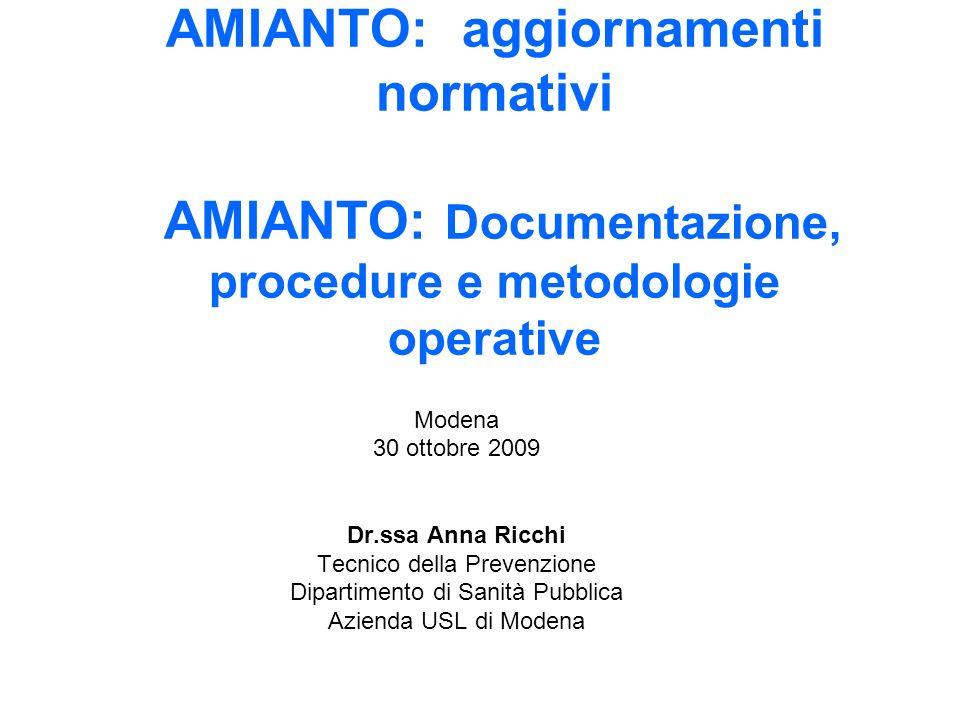 AMIANTO: aggiornamenti normativi AMIANTO: Documentazione, procedure e metodologie operative Modena 30 ottobre 2009 Dr.ssa Anna Ricchi Tecnico della Pr