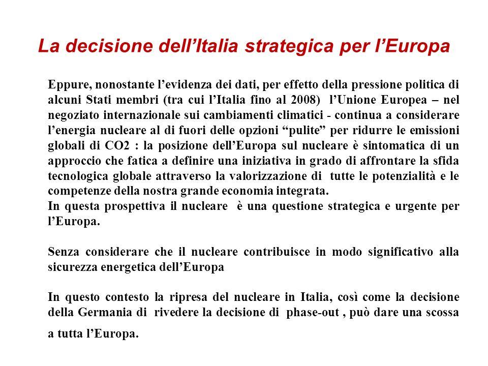 La decisione dellItalia strategica per lEuropa Eppure, nonostante levidenza dei dati, per effetto della pressione politica di alcuni Stati membri (tra cui lItalia fino al 2008) lUnione Europea – nel negoziato internazionale sui cambiamenti climatici - continua a considerare lenergia nucleare al di fuori delle opzioni pulite per ridurre le emissioni globali di CO2 : la posizione dellEuropa sul nucleare è sintomatica di un approccio che fatica a definire una iniziativa in grado di affrontare la sfida tecnologica globale attraverso la valorizzazione di tutte le potenzialità e le competenze della nostra grande economia integrata.