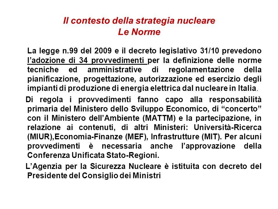 Il contesto della strategia nucleare Le Norme La legge n.99 del 2009 e il decreto legislativo 31/10 prevedono ladozione di 34 provvedimenti per la definizione delle norme tecniche ed amministrative di regolamentazione della pianificazione, progettazione, autorizzazione ed esercizio degli impianti di produzione di energia elettrica dal nucleare in Italia.
