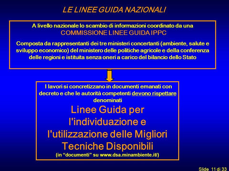 Slide 11 di 33 LE LINEE GUIDA NAZIONALI A livello nazionale lo scambio di informazioni coordinato da una COMMISSIONE LINEE GUIDA IPPC Composta da rapp
