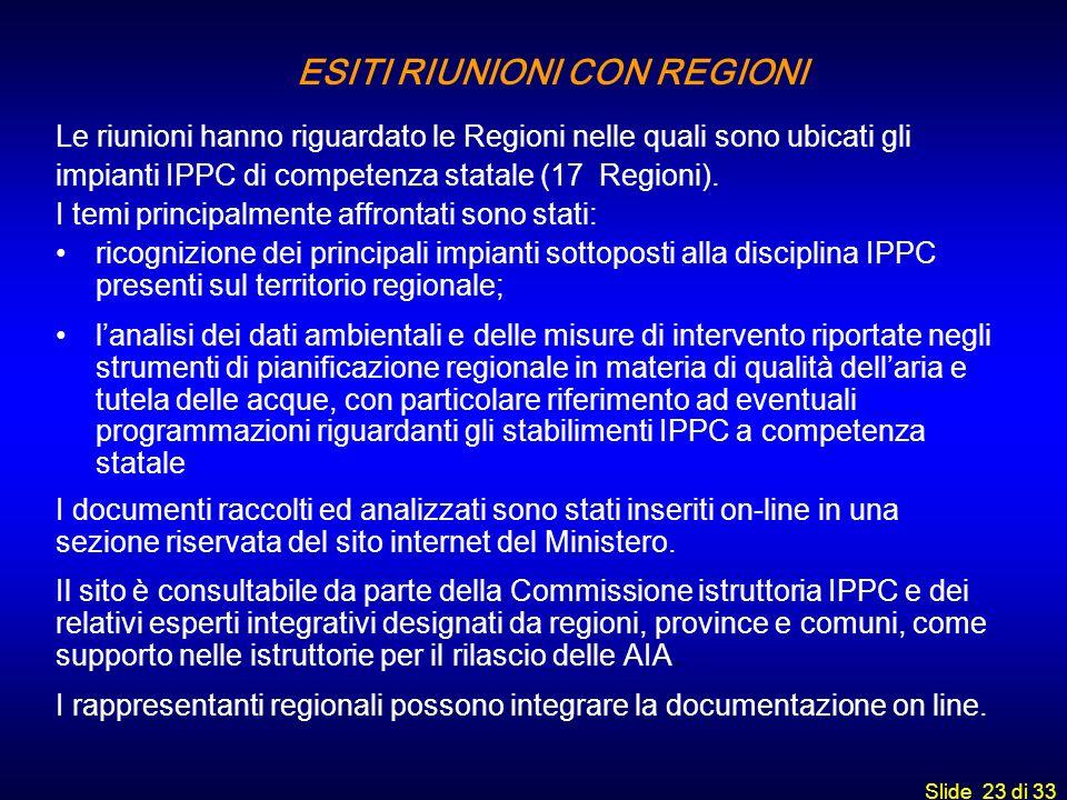 Slide 23 di 33 ESITI RIUNIONI CON REGIONI Le riunioni hanno riguardato le Regioni nelle quali sono ubicati gli impianti IPPC di competenza statale (17