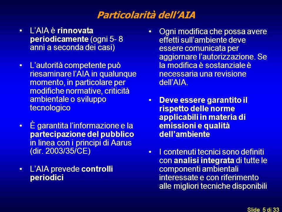 Slide 5 di 33 Particolarità dellAIA LAIA è rinnovata periodicamente (ogni 5- 8 anni a seconda dei casi) Lautorità competente può riesaminare lAIA in q