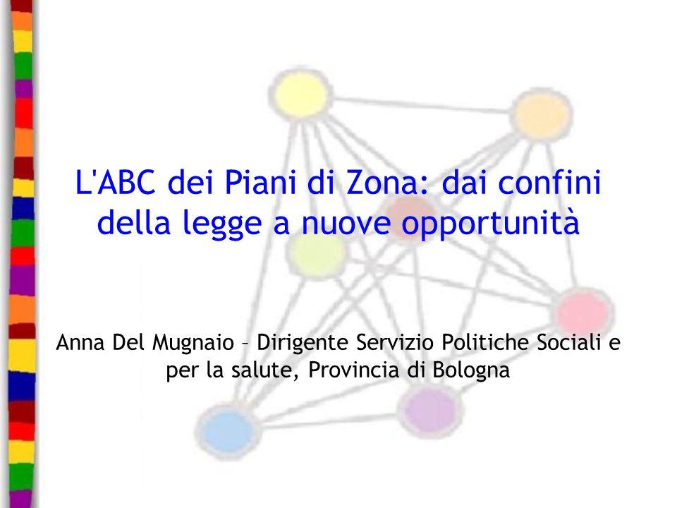 L'ABC dei Piani di Zona: dai confini della legge a nuove opportunità Anna Del Mugnaio – Dirigente Servizio Politiche Sociali e per la salute, Provinci