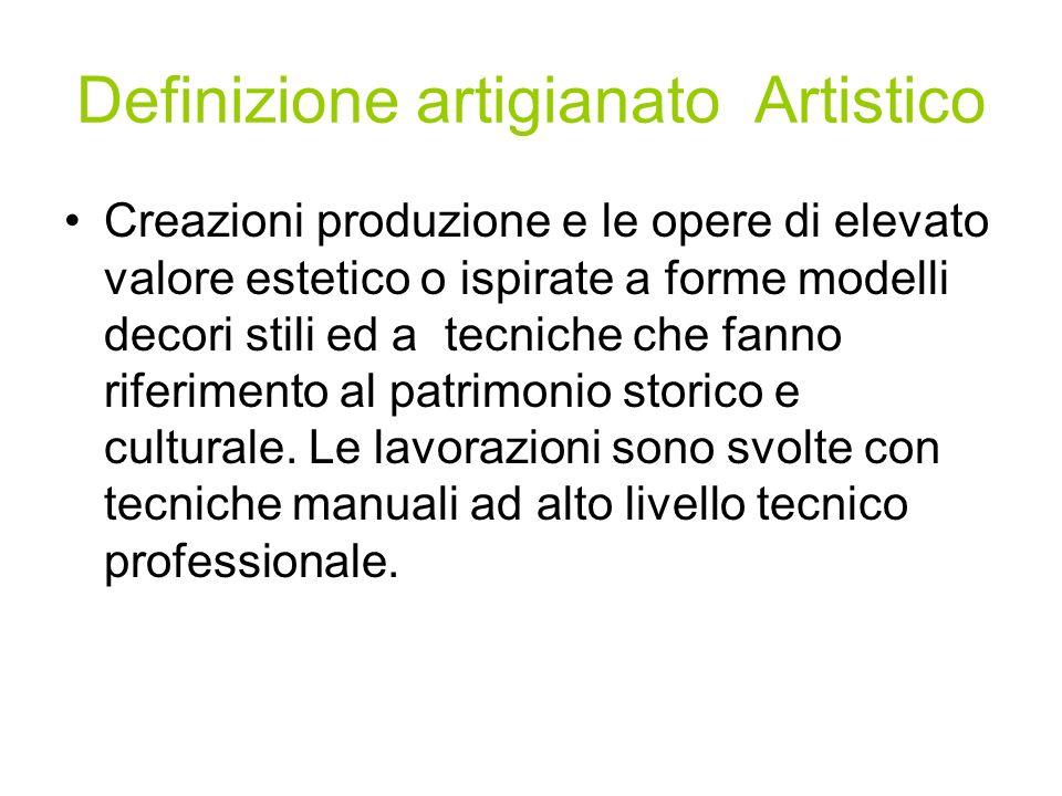 Definizione artigianato Artistico Creazioni produzione e le opere di elevato valore estetico o ispirate a forme modelli decori stili ed a tecniche che fanno riferimento al patrimonio storico e culturale.