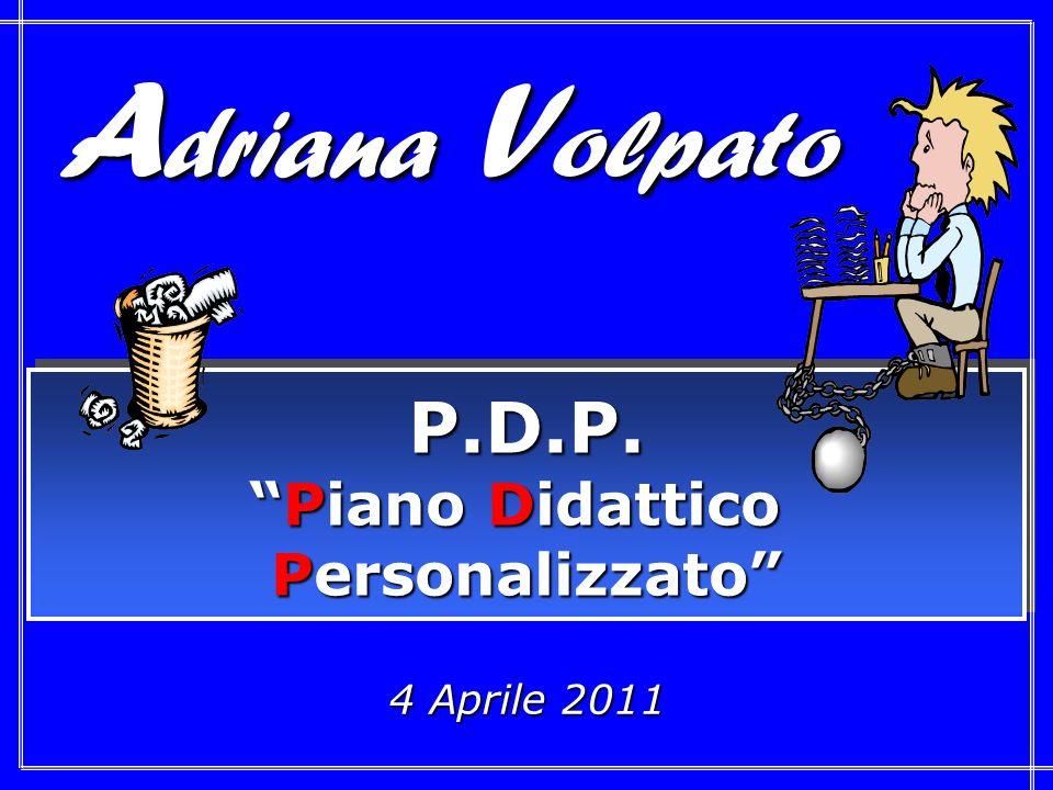 4 Aprile 2011 P.D.P. Piano DidatticoPiano Didattico Personalizzato P.D.P. Piano DidatticoPiano Didattico Personalizzato A driana V olpato