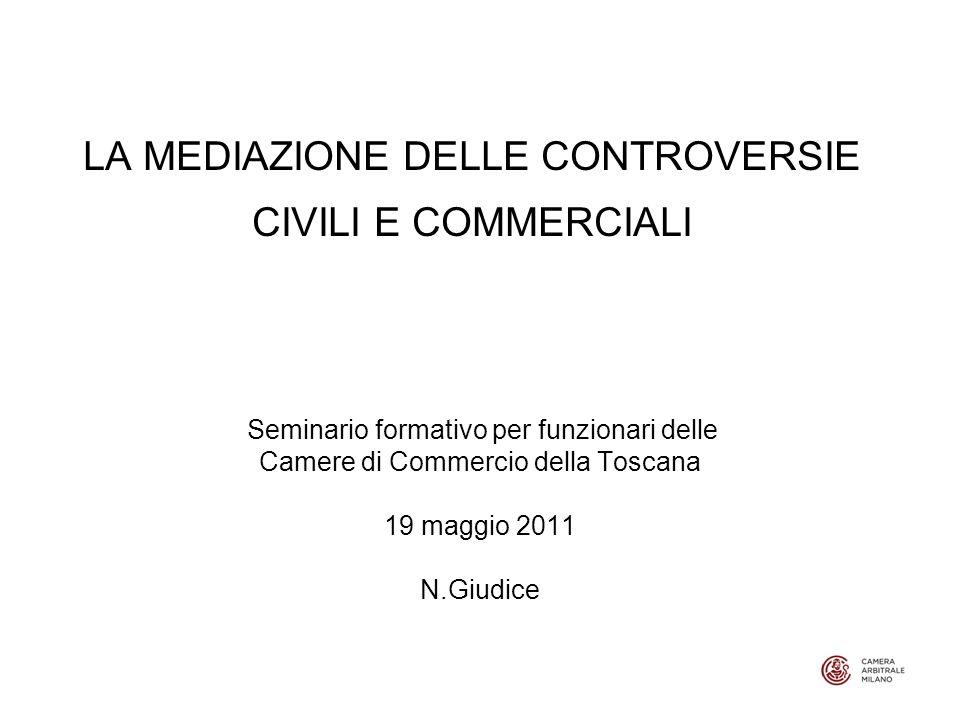 LA MEDIAZIONE DELLE CONTROVERSIE CIVILI E COMMERCIALI Seminario formativo per funzionari delle Camere di Commercio della Toscana 19 maggio 2011 N.Giudice