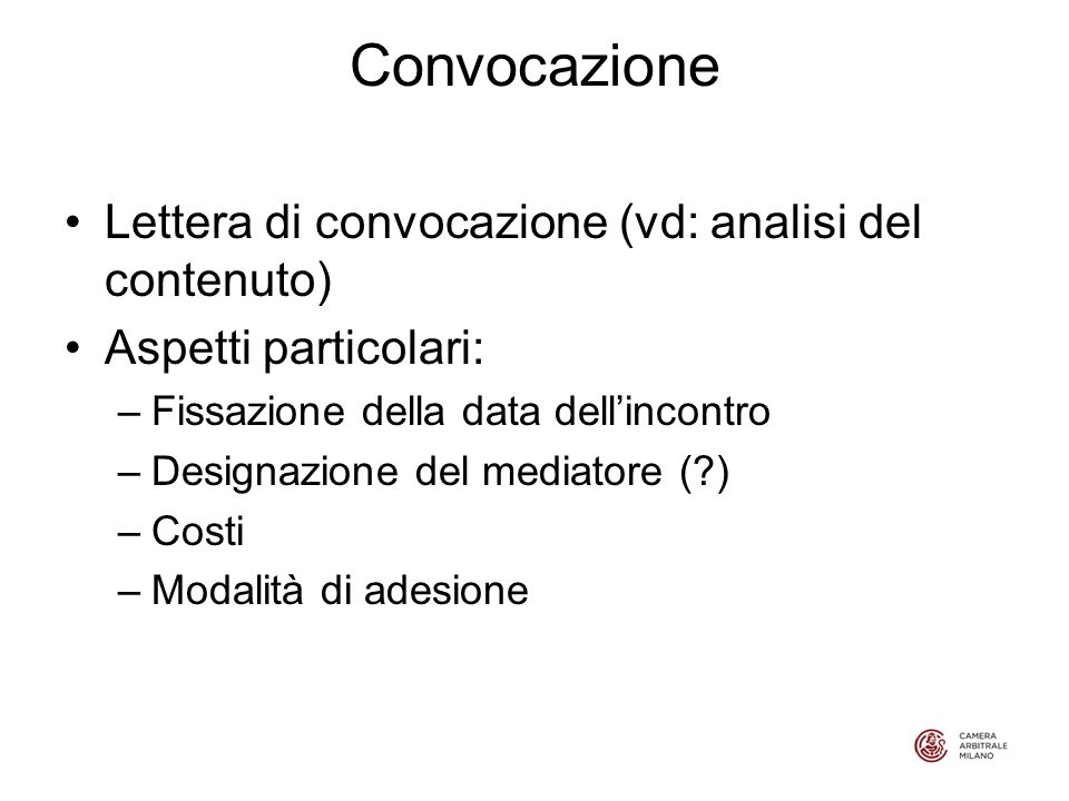 Convocazione Lettera di convocazione (vd: analisi del contenuto) Aspetti particolari: –Fissazione della data dellincontro –Designazione del mediatore (?) –Costi –Modalità di adesione