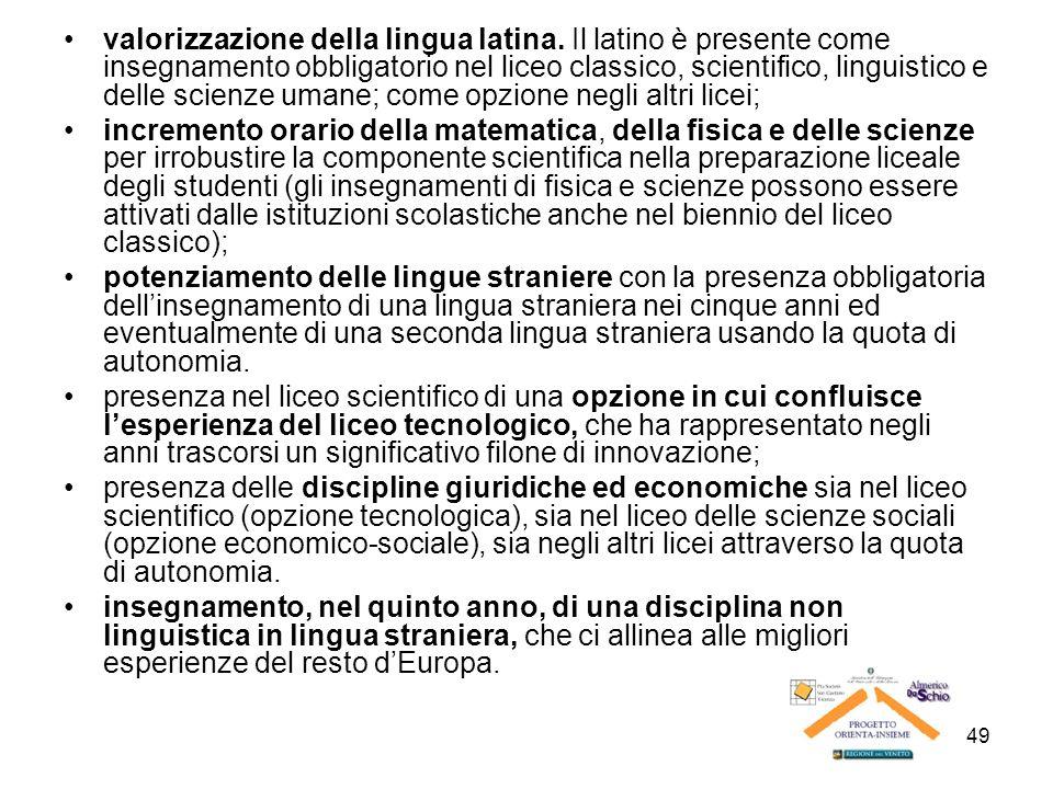 49 valorizzazione della lingua latina. Il latino è presente come insegnamento obbligatorio nel liceo classico, scientifico, linguistico e delle scienz