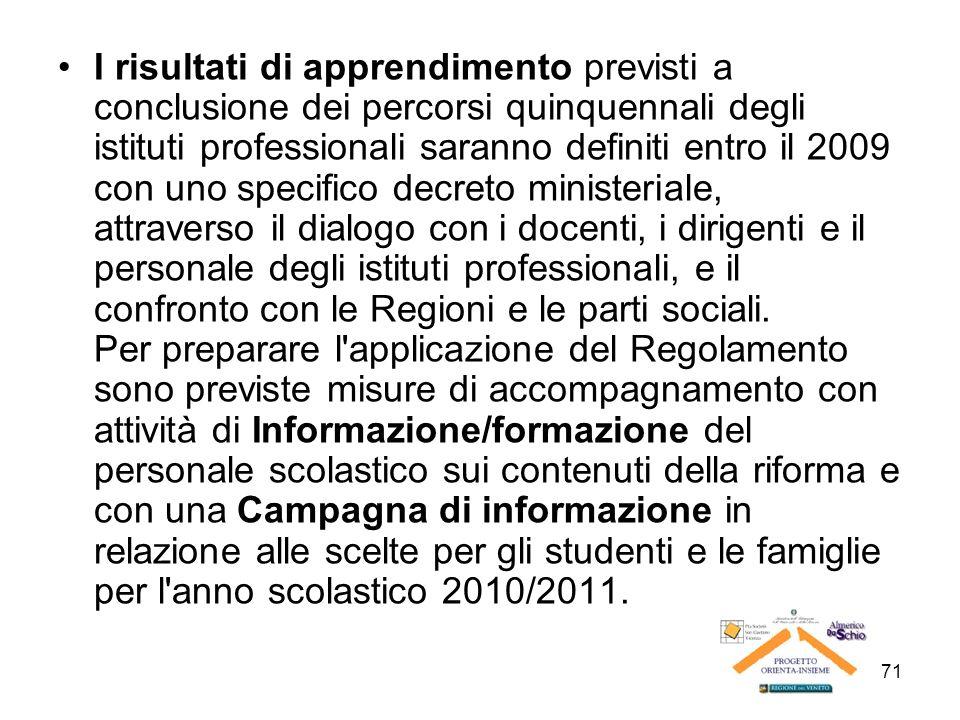 71 I risultati di apprendimento previsti a conclusione dei percorsi quinquennali degli istituti professionali saranno definiti entro il 2009 con uno s
