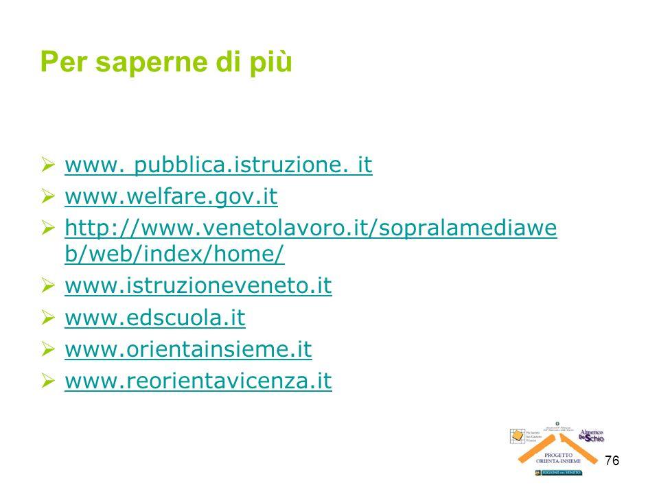 76 Per saperne di più www. pubblica.istruzione. it www.welfare.gov.it http://www.venetolavoro.it/sopralamediawe b/web/index/home/ http://www.venetolav