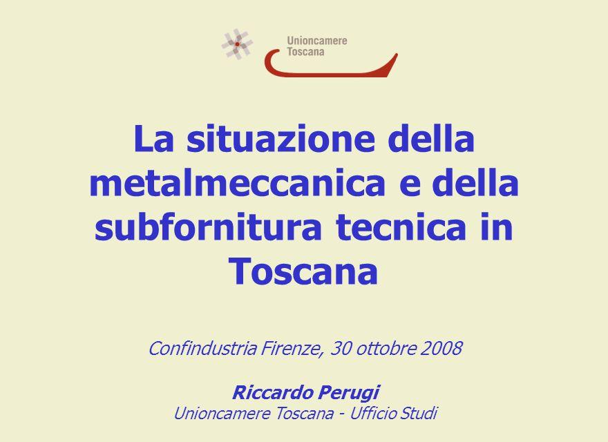 La situazione della metalmeccanica e della subfornitura tecnica in Toscana Confindustria Firenze, 30 ottobre 2008 Riccardo Perugi Unioncamere Toscana - Ufficio Studi