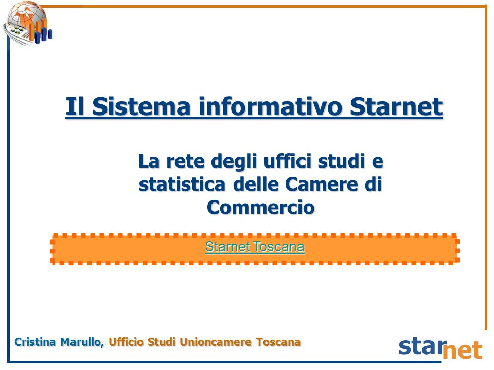 La rete degli uffici studi e statistica delle Camere di Commercio Cristina Marullo, Ufficio Studi Unioncamere Toscana Il Sistema informativo Starnet Starnet Toscana Starnet Toscana