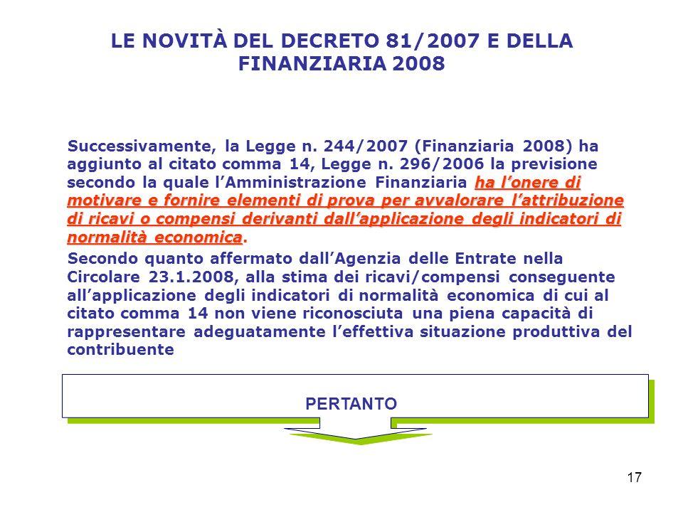 17 LE NOVITÀ DEL DECRETO 81/2007 E DELLA FINANZIARIA 2008 ha lonere di motivare e fornire elementi di prova per avvalorare lattribuzione di ricavi o compensi derivanti dallapplicazione degli indicatori di normalità economica Successivamente, la Legge n.