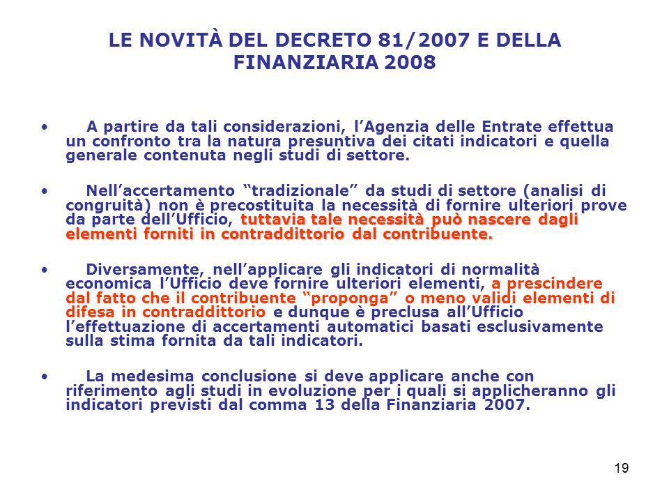 19 LE NOVITÀ DEL DECRETO 81/2007 E DELLA FINANZIARIA 2008 A partire da tali considerazioni, lAgenzia delle Entrate effettua un confronto tra la natura presuntiva dei citati indicatori e quella generale contenuta negli studi di settore.