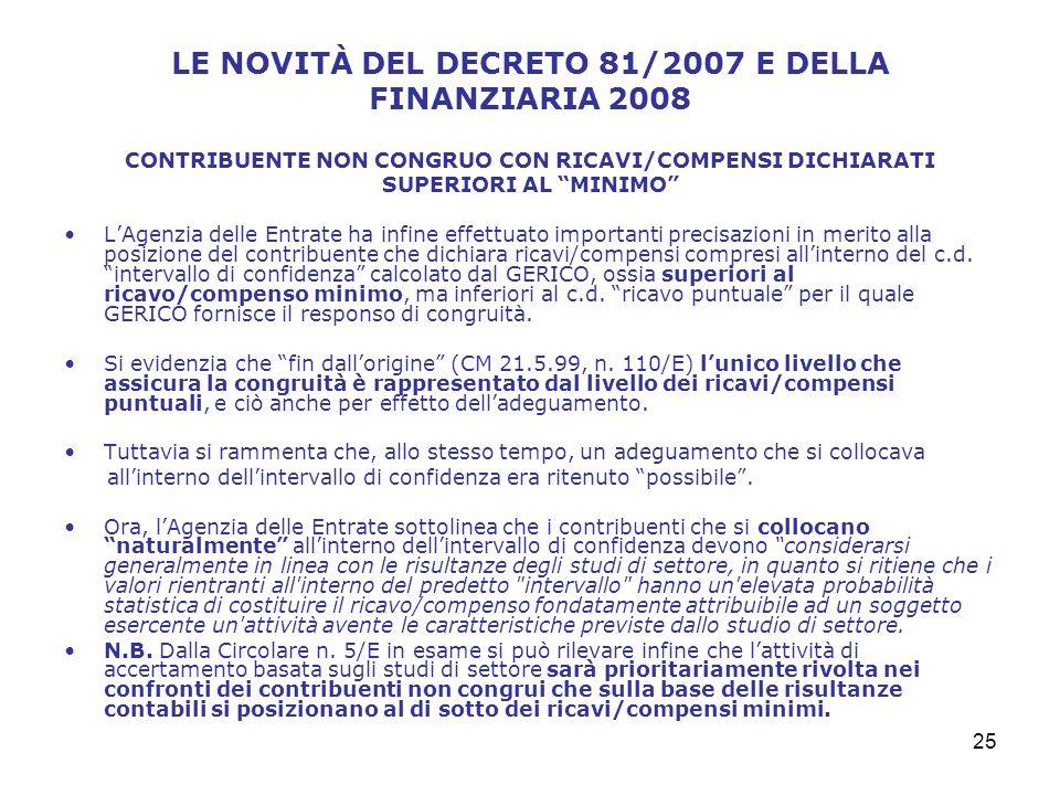 25 LE NOVITÀ DEL DECRETO 81/2007 E DELLA FINANZIARIA 2008 CONTRIBUENTE NON CONGRUO CON RICAVI/COMPENSI DICHIARATI SUPERIORI AL MINIMO LAgenzia delle Entrate ha infine effettuato importanti precisazioni in merito alla posizione del contribuente che dichiara ricavi/compensi compresi allinterno del c.d.