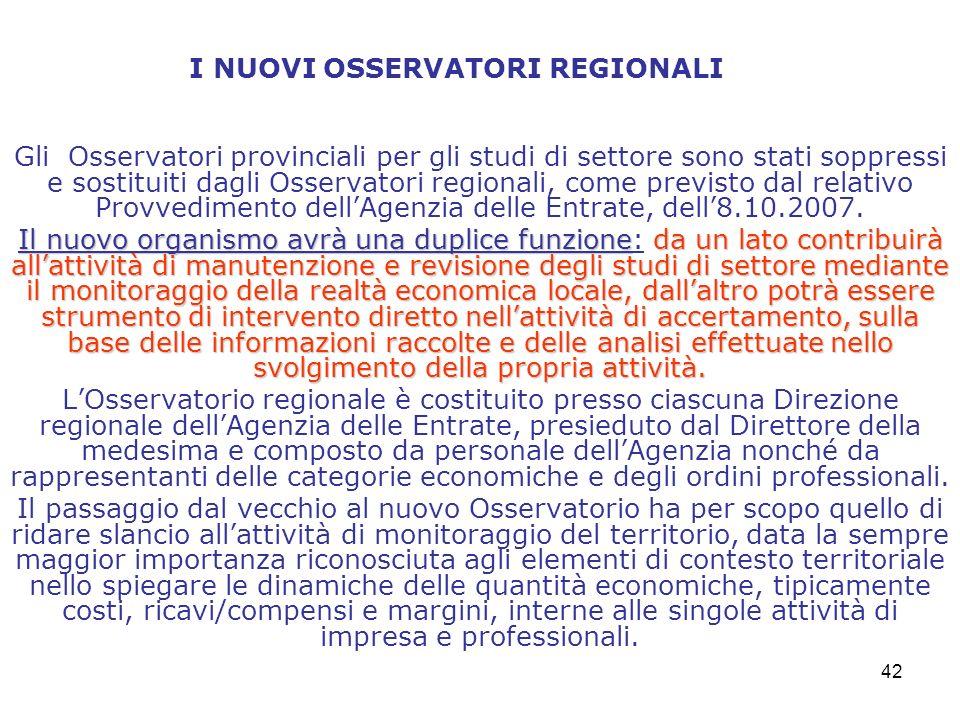 42 I NUOVI OSSERVATORI REGIONALI Gli Osservatori provinciali per gli studi di settore sono stati soppressi e sostituiti dagli Osservatori regionali, come previsto dal relativo Provvedimento dellAgenzia delle Entrate, dell8.10.2007.