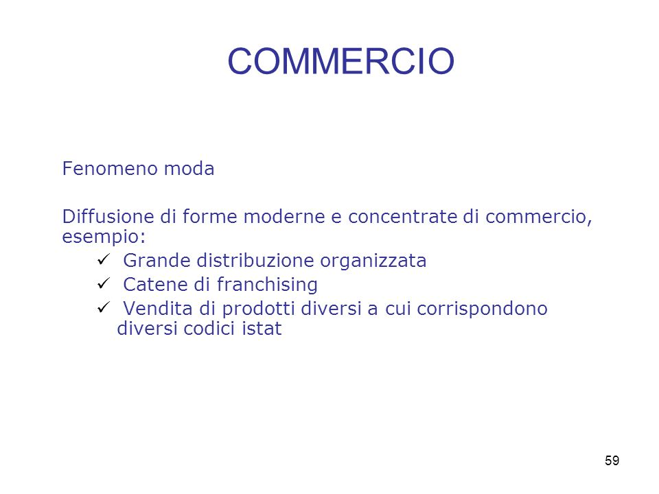 59 Fenomeno moda Diffusione di forme moderne e concentrate di commercio, esempio: Grande distribuzione organizzata Catene di franchising Vendita di prodotti diversi a cui corrispondono diversi codici istat COMMERCIO