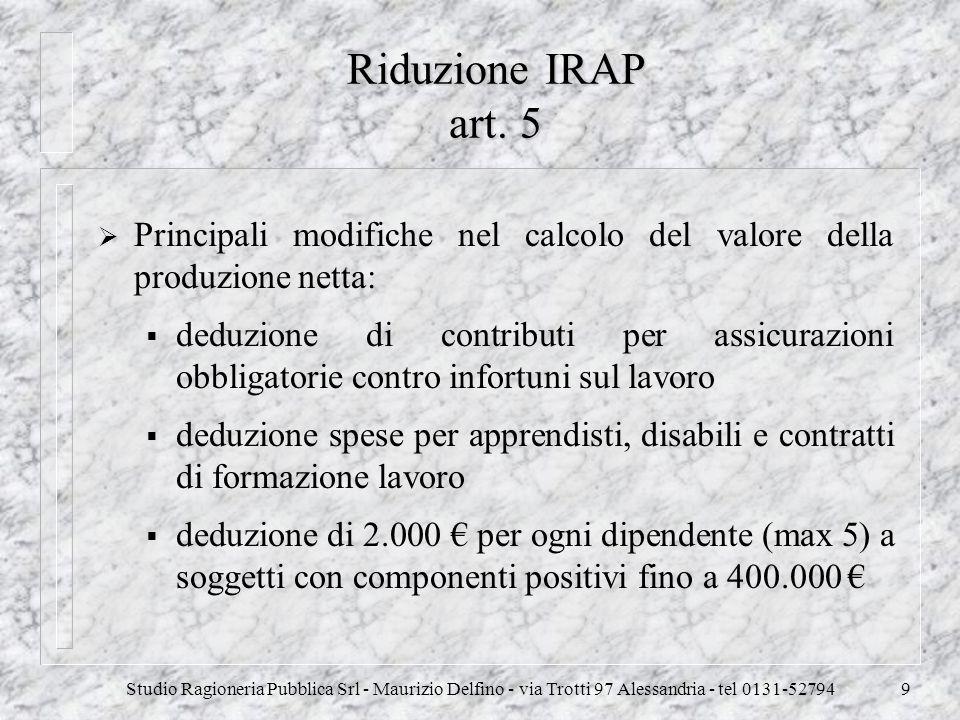 Studio Ragioneria Pubblica Srl - Maurizio Delfino - via Trotti 97 Alessandria - tel 0131-527949 Riduzione IRAP art. 5 Principali modifiche nel calcolo