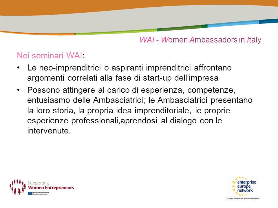WAI - Women Ambassadors in Italy Programma tipo di un seminario WAI (mezza giornata): Presentazione del progetto WAI e di Enterprise Europe Network Relatori scelti dai partner affrontano argomenti quali lavoro autonomo e attività di impresa, scelta della forma giuridica, adempimenti fiscali e amministrativi per lavvio di impresa, business plan, opportunità finanziarie, progetti e servizi che agevolano lavvio di impresa…: si offrono ai partecipanti strumenti tecnici di base LAmbasciatrice o le Ambasciatrici intervenute presentano la propria esperienza, con lintento di incoraggiare altre donne a mettere in pratica la propria idea imprenditoriale Dibattito – scambio di esperienze