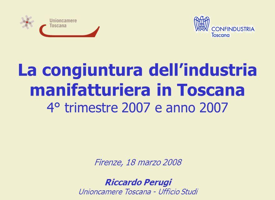 La congiuntura dellindustria manifatturiera in Toscana 4° trimestre 2007 e anno 2007 Firenze, 18 marzo 2008 Riccardo Perugi Unioncamere Toscana - Ufficio Studi