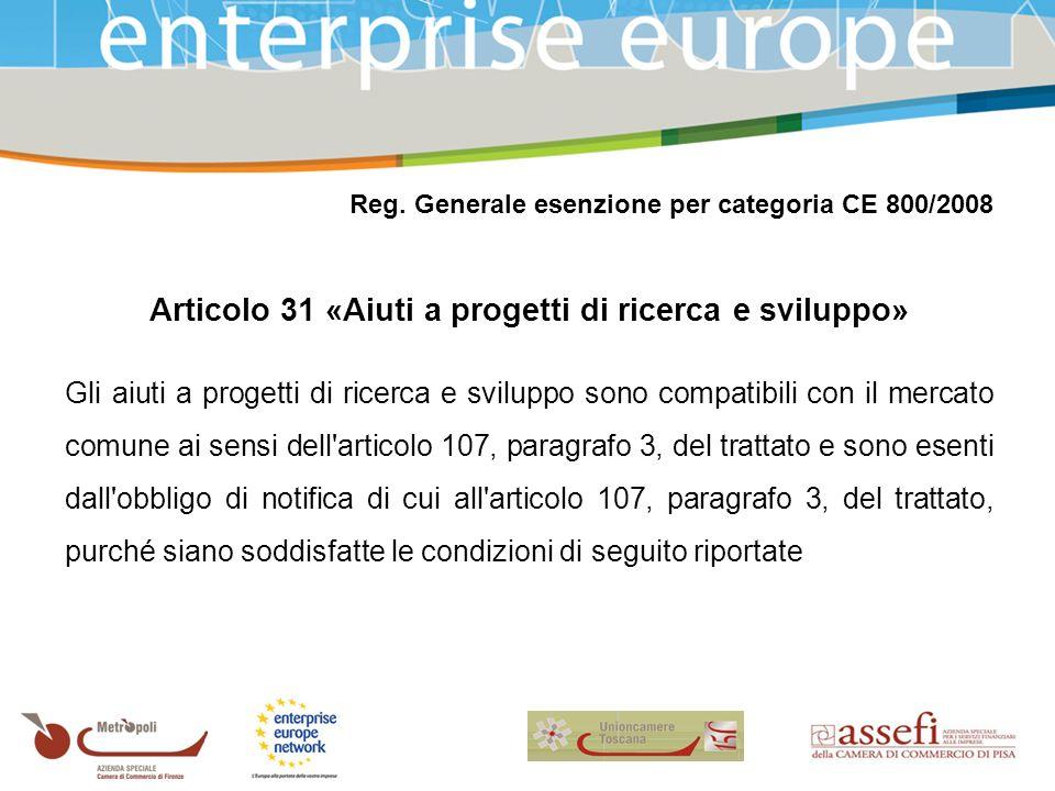 Reg. Generale esenzione per categoria CE 800/2008 Articolo 31 «Aiuti a progetti di ricerca e sviluppo» Gli aiuti a progetti di ricerca e sviluppo sono