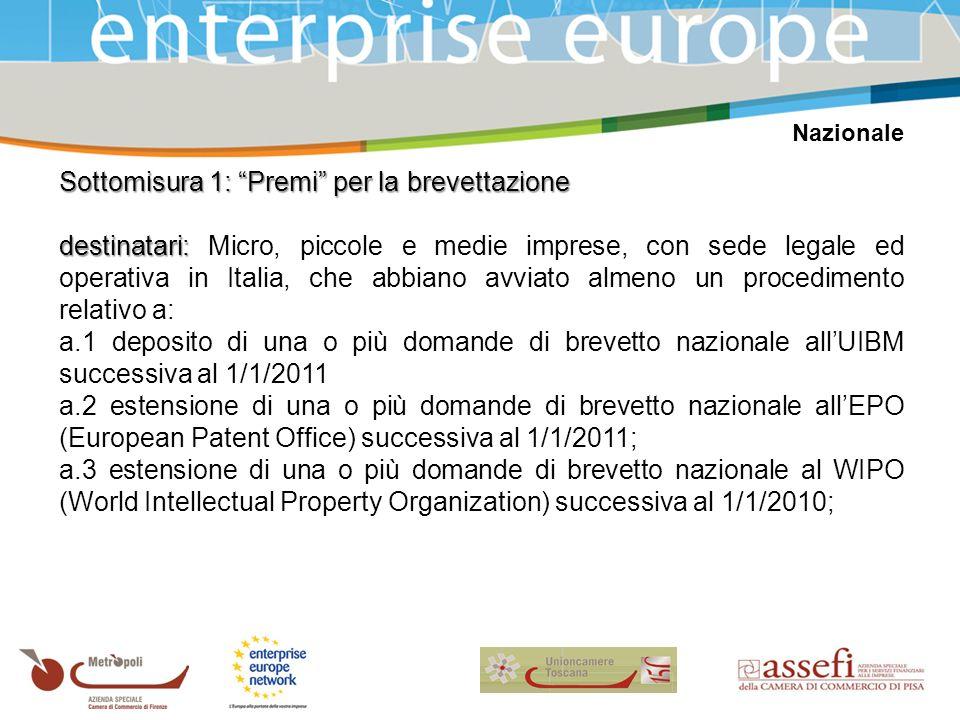 Nazionale Sottomisura 1: Premi per la brevettazione destinatari: destinatari: Micro, piccole e medie imprese, con sede legale ed operativa in Italia, che abbiano avviato almeno un procedimento relativo a: a.1 deposito di una o più domande di brevetto nazionale allUIBM successiva al 1/1/2011 a.2 estensione di una o più domande di brevetto nazionale allEPO (European Patent Office) successiva al 1/1/2011; a.3 estensione di una o più domande di brevetto nazionale al WIPO (World Intellectual Property Organization) successiva al 1/1/2010;