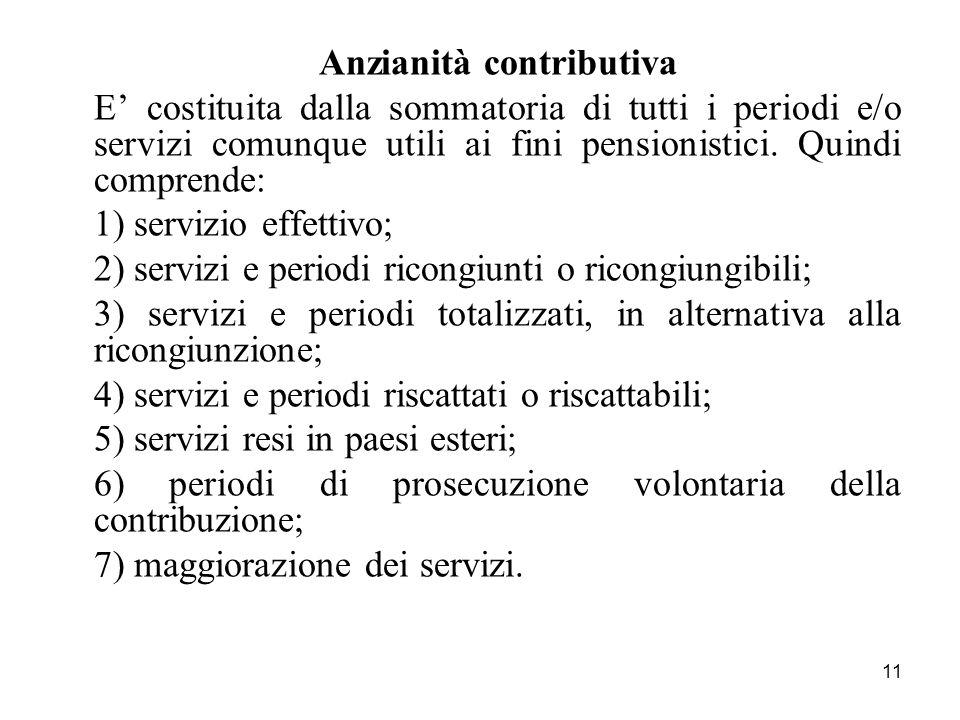 11 Anzianità contributiva E costituita dalla sommatoria di tutti i periodi e/o servizi comunque utili ai fini pensionistici. Quindi comprende: 1) serv