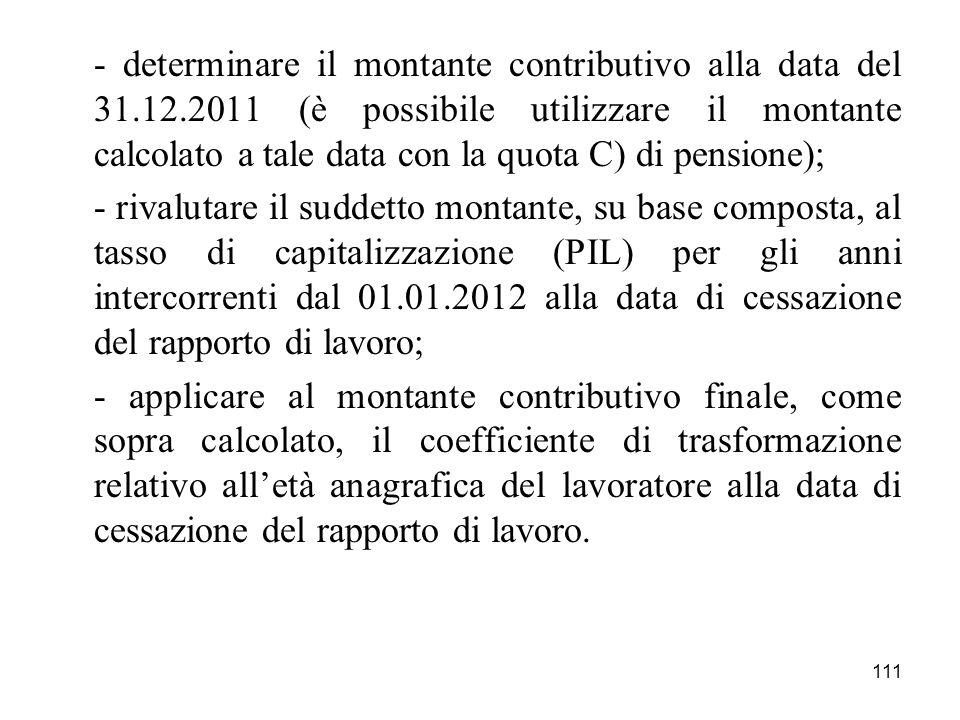 111 - determinare il montante contributivo alla data del 31.12.2011 (è possibile utilizzare il montante calcolato a tale data con la quota C) di pensi