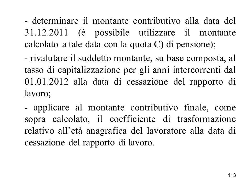 113 - determinare il montante contributivo alla data del 31.12.2011 (è possibile utilizzare il montante calcolato a tale data con la quota C) di pensi