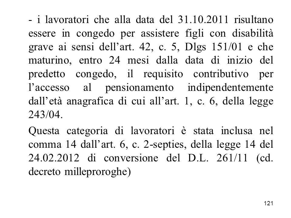 121 - i lavoratori che alla data del 31.10.2011 risultano essere in congedo per assistere figli con disabilità grave ai sensi dellart. 42, c. 5, Dlgs