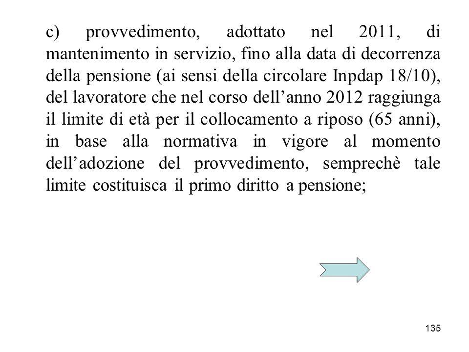 135 c) provvedimento, adottato nel 2011, di mantenimento in servizio, fino alla data di decorrenza della pensione (ai sensi della circolare Inpdap 18/