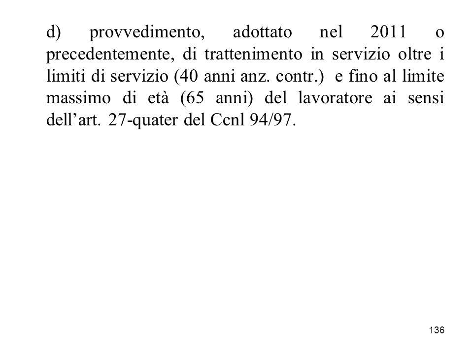 136 d) provvedimento, adottato nel 2011 o precedentemente, di trattenimento in servizio oltre i limiti di servizio (40 anni anz. contr.) e fino al lim