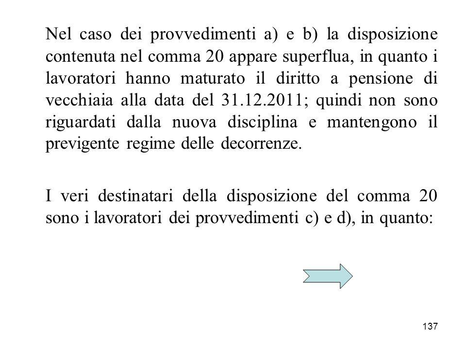 137 Nel caso dei provvedimenti a) e b) la disposizione contenuta nel comma 20 appare superflua, in quanto i lavoratori hanno maturato il diritto a pen