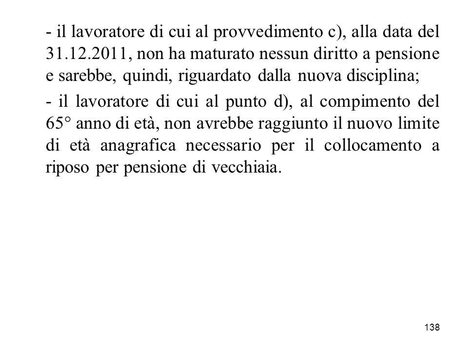 138 - il lavoratore di cui al provvedimento c), alla data del 31.12.2011, non ha maturato nessun diritto a pensione e sarebbe, quindi, riguardato dall