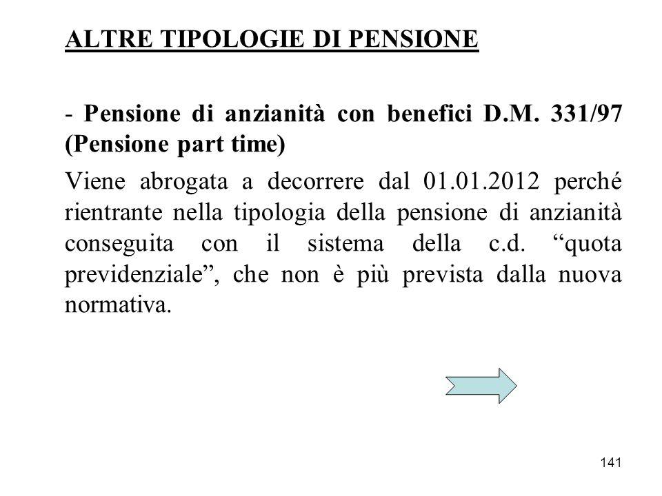 141 ALTRE TIPOLOGIE DI PENSIONE - Pensione di anzianità con benefici D.M. 331/97 (Pensione part time) Viene abrogata a decorrere dal 01.01.2012 perché