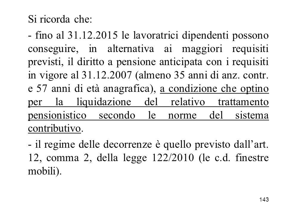 143 Si ricorda che: - fino al 31.12.2015 le lavoratrici dipendenti possono conseguire, in alternativa ai maggiori requisiti previsti, il diritto a pen