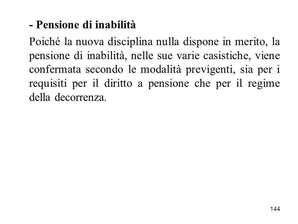144 - Pensione di inabilità Poiché la nuova disciplina nulla dispone in merito, la pensione di inabilità, nelle sue varie casistiche, viene confermata