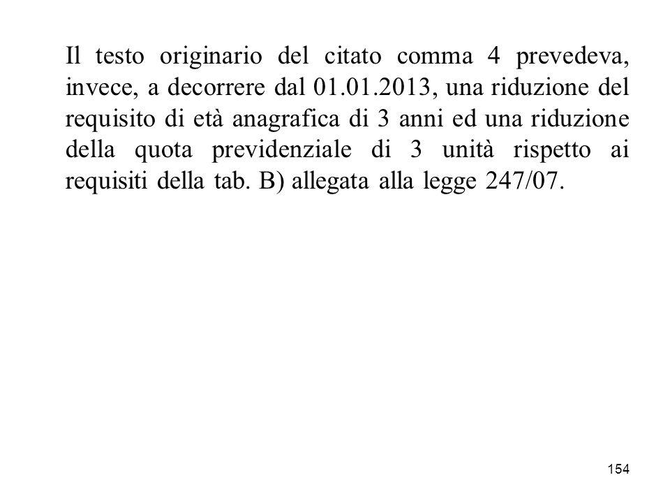 154 Il testo originario del citato comma 4 prevedeva, invece, a decorrere dal 01.01.2013, una riduzione del requisito di età anagrafica di 3 anni ed u